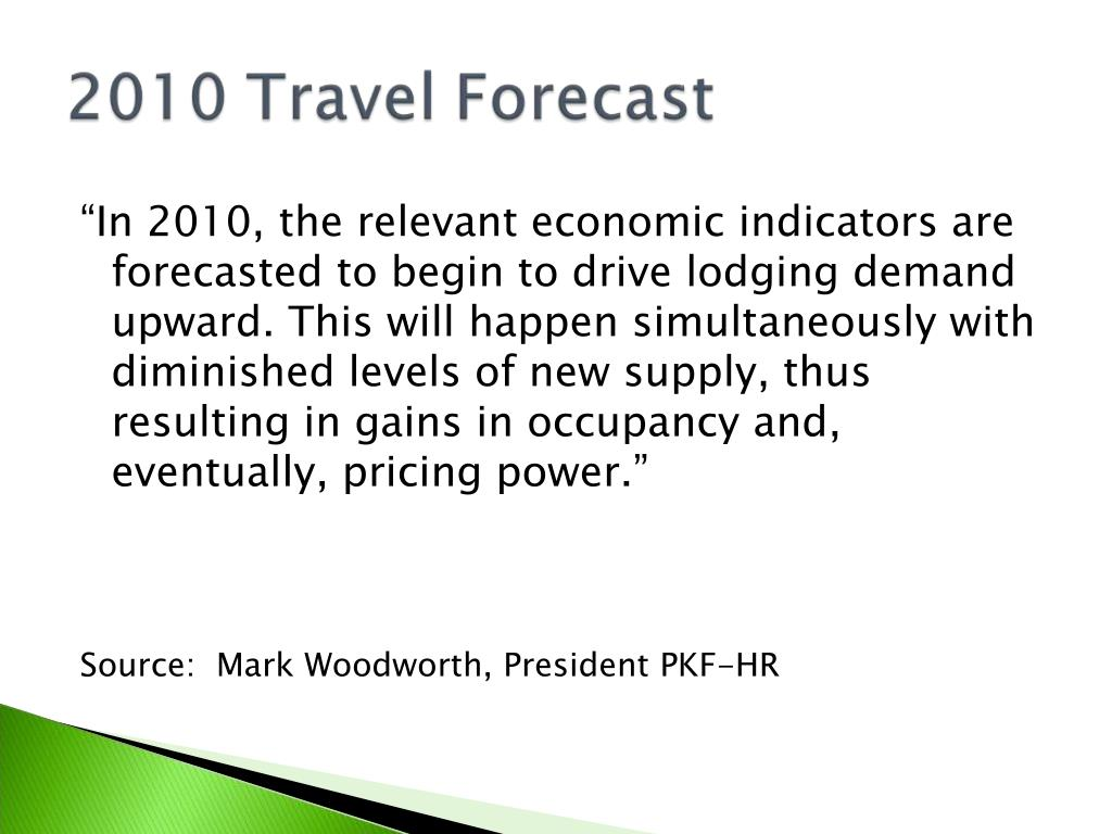 """""""In 2010, the relevant economic indicators are forecasted to begin to drive lodging demand upward. This will happen simultaneously with diminished levels of new supply, thus resulting in gains in occupancy and, eventually, pricing power."""""""