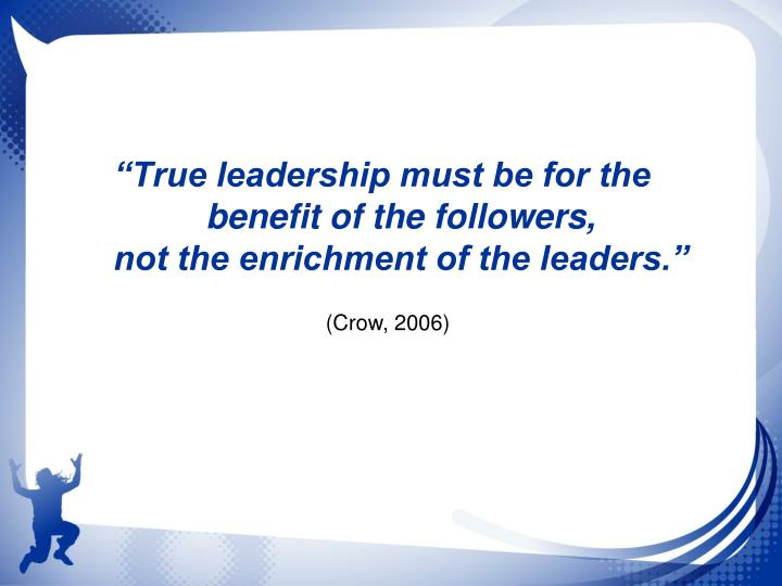 """""""True leadership must be for the benefit of the followers,                 not the enrichment of the leaders."""""""
