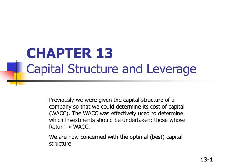 chapter 13 questions capital structure and Extract of sample leverage and capital structure chapter 13 solutions they also recommended that an ideal capital structure of a firm is with all debt with cheaper debt finance than higher cost & riskier equity but an optimal capital structure exists in which the terms of debt financing & such other.
