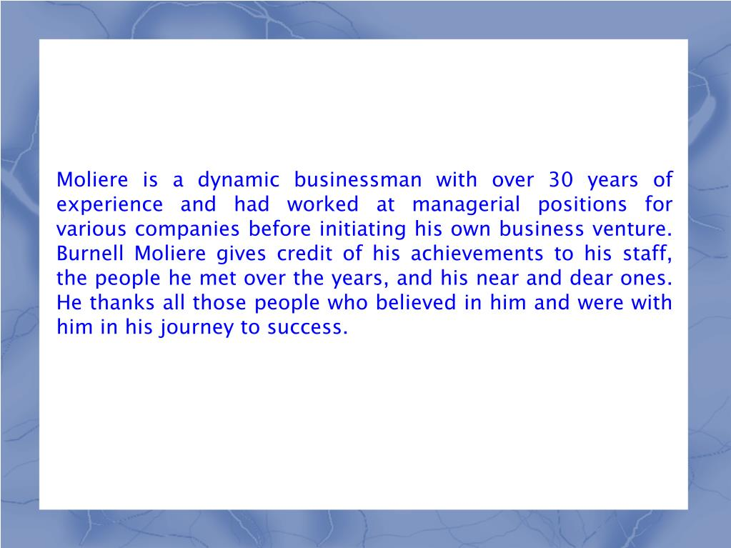 Moliere is a dynamic businessman with over 30 years of experience and had worked at managerial positions for various companies before initiating his own business venture. Burnell Moliere gives credit of his achievements to his staff, the people he met over the years, and his near and dear ones. He thanks all those people who believed in him and were with him in his journey to success.