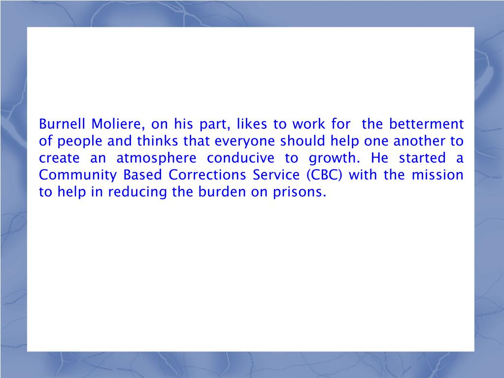 Burnell Moliere, on his part, likes to work for  the betterment of people and thinks that everyone should help one another to create an atmosphere conducive to growth. He started a Community Based Corrections Service (CBC) with the mission to help in reducing the burden on prisons.