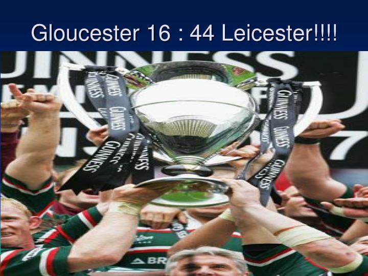 Gloucester 16 : 44 Leicester!!!!