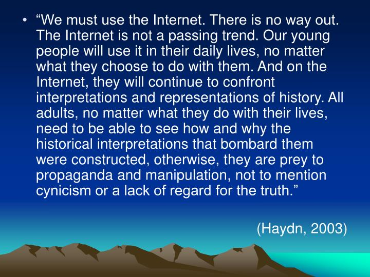 """""""We must use the Internet. There is no way out. The Internet is not a passing trend. Our young people will use it in their daily lives, no matter what they choose to do with them. And on the Internet, they will continue to confront interpretations and representations of history. All adults, no matter what they do with their lives, need to be able to see how and why the historical interpretations that bombard them were constructed, otherwise, they are prey to propaganda and manipulation, not to mention cynicism or a lack of regard for the truth."""""""
