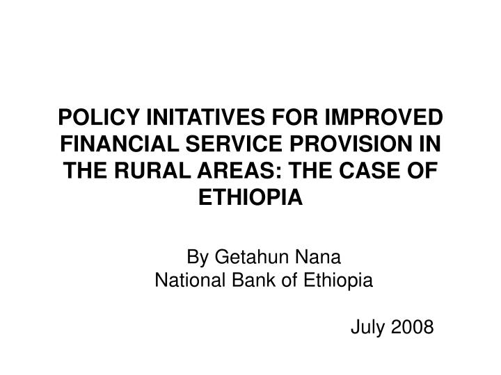 policy initatives for improved financial service provision in the rural areas the case of ethiopia n.