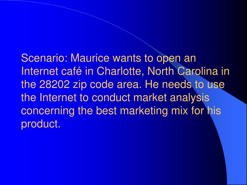 Scenario: Maurice wants to open an Internet café in Charlotte, North Carolina in the 28202 zip code area. He needs to use the Internet to conduct market analysis concerning the best marketing mix for his product.