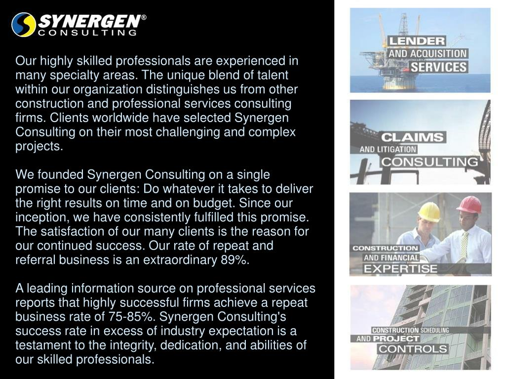 Our highly skilled professionals are experienced in many specialty areas. The unique blend of talent within our organization distinguishes us from other construction and professional services consulting firms. Clients worldwide have selected Synergen Consulting on their most challenging and complex projects.