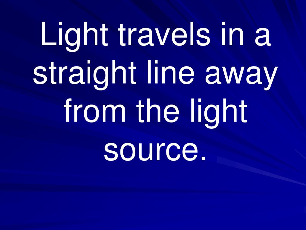 Light travels in a straight line away from the light