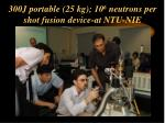 300j portable 25 kg 10 6 neutrons per shot fusion device at ntu nie