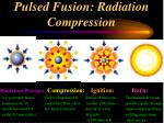 pulsed fusion radiation compression