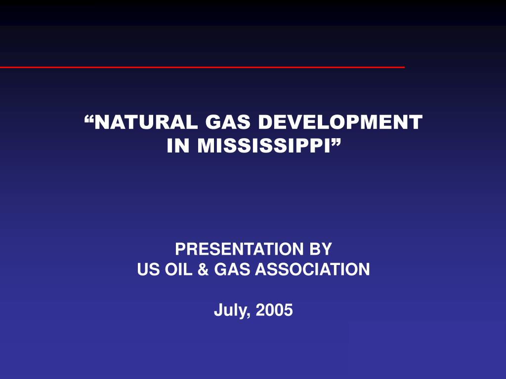 """PPT - """"NATURAL GAS DEVELOPMENT IN MISSISSIPPI"""" PRESENTATION BY US"""
