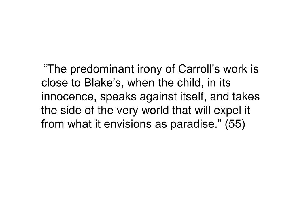 """""""The predominant irony of Carroll's work is close to Blake's, when the child, in its innocence, speaks against itself, and takes the side of the very world that will expel it from what it envisions as paradise."""" (55)"""