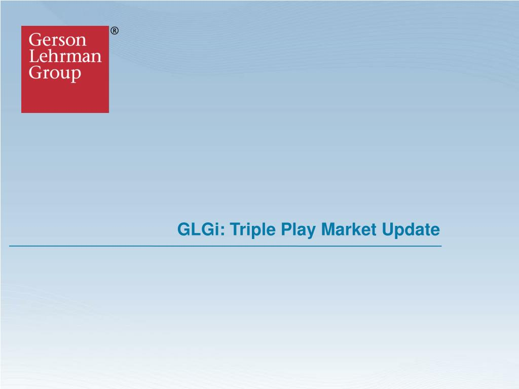glgi triple play market update l.