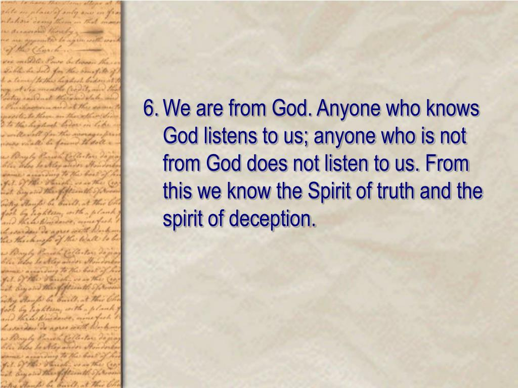 We are from God. Anyone who knows God listens to us; anyone who is not from God does not listen to us. From this we know the Spirit of truth and the spirit of deception.
