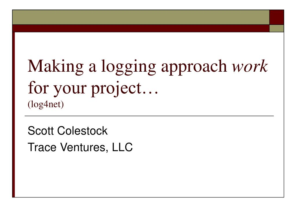PPT - Making a logging approach work for your project