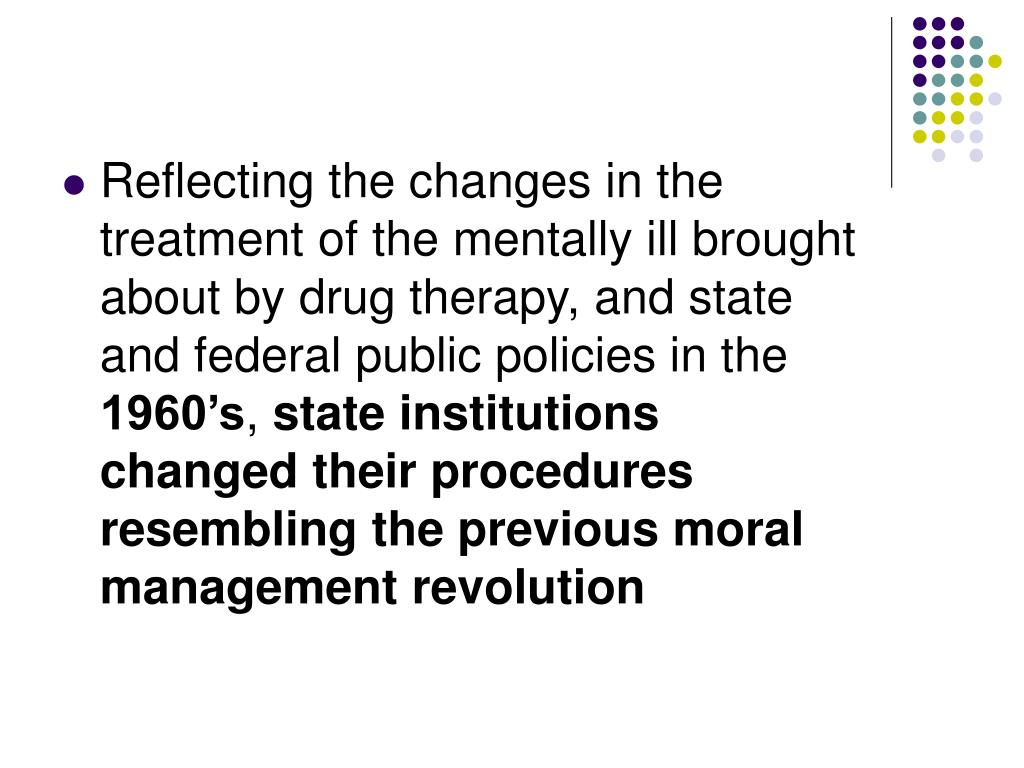Reflecting the changes in the treatment of the mentally ill brought about by drug therapy, and state and federal public policies in the