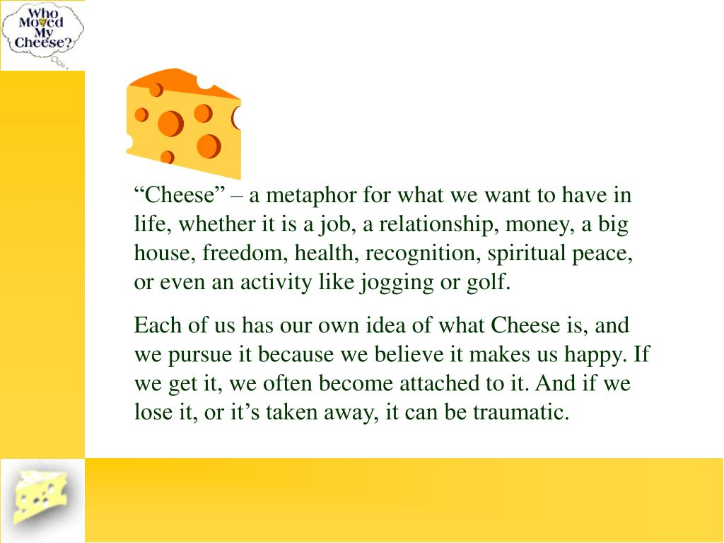 """""""Cheese"""" – a metaphor for what we want to have in life, whether it is a job, a relationship, money, a big house, freedom, health, recognition, spiritual peace, or even an activity like jogging or golf."""