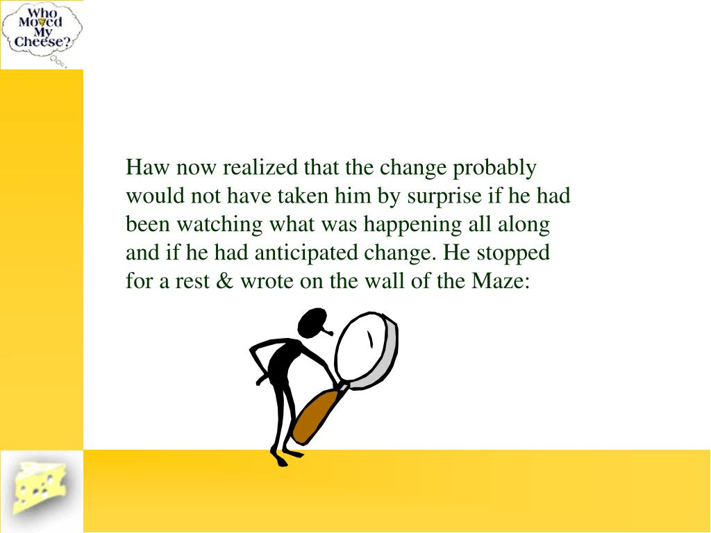 Haw now realized that the change probably would not have taken him by surprise if he had been watching what was happening all along and if he had anticipated change. He stopped for a rest & wrote on the wall of the Maze: