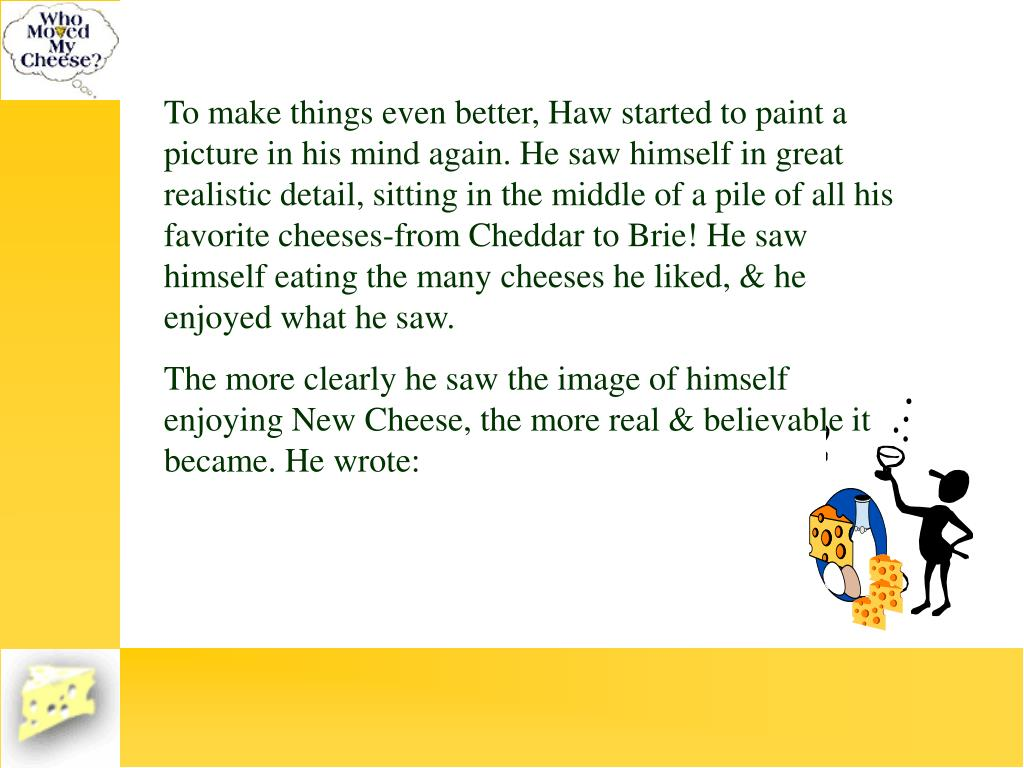 To make things even better, Haw started to paint a picture in his mind again. He saw himself in great realistic detail, sitting in the middle of a pile of all his favorite cheeses-from Cheddar to Brie! He saw himself eating the many cheeses he liked, & he enjoyed what he saw.