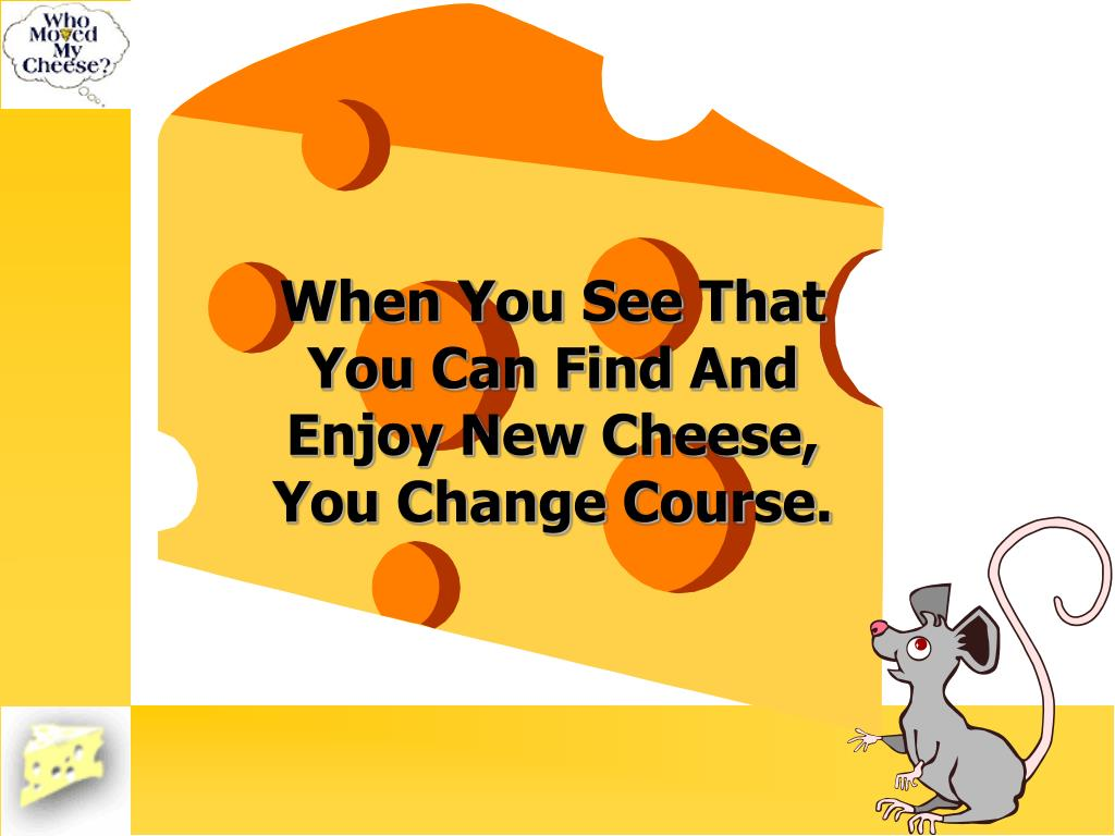 When You See That You Can Find And Enjoy New Cheese, You Change Course.