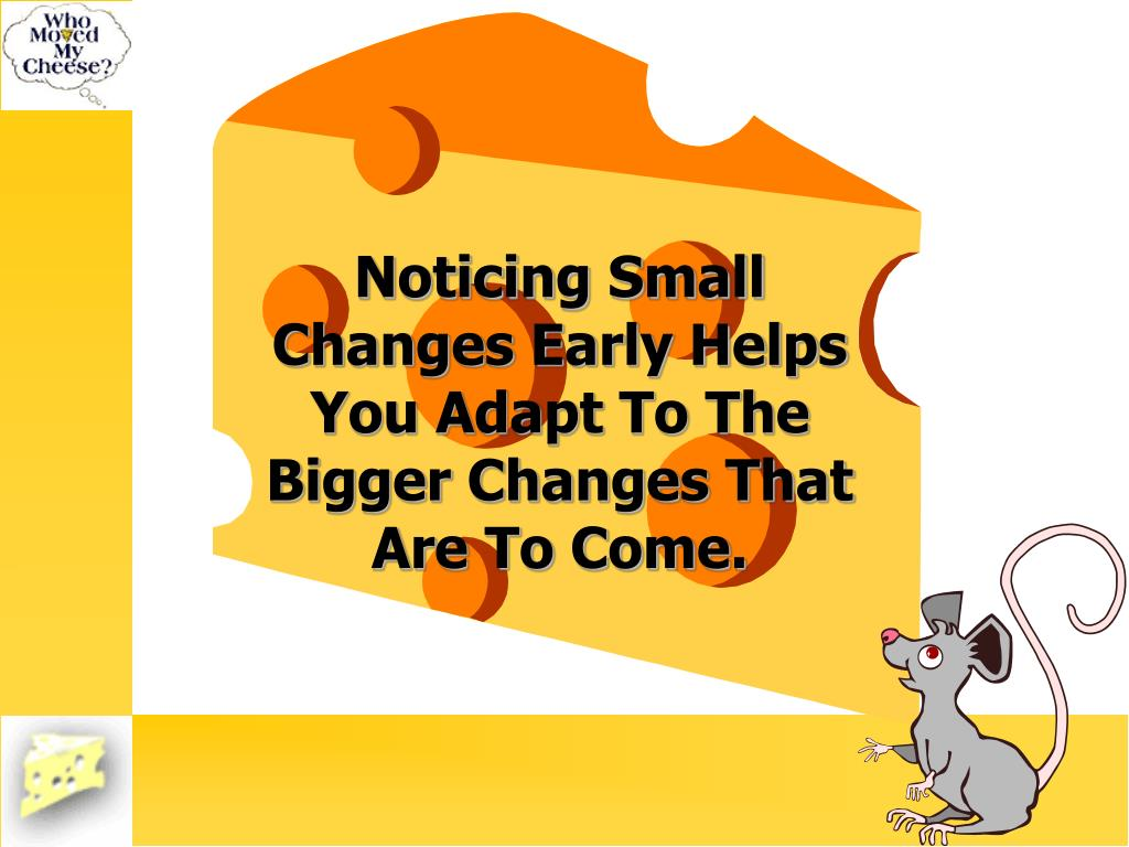 Noticing Small Changes Early Helps You Adapt To The Bigger Changes That Are To Come.