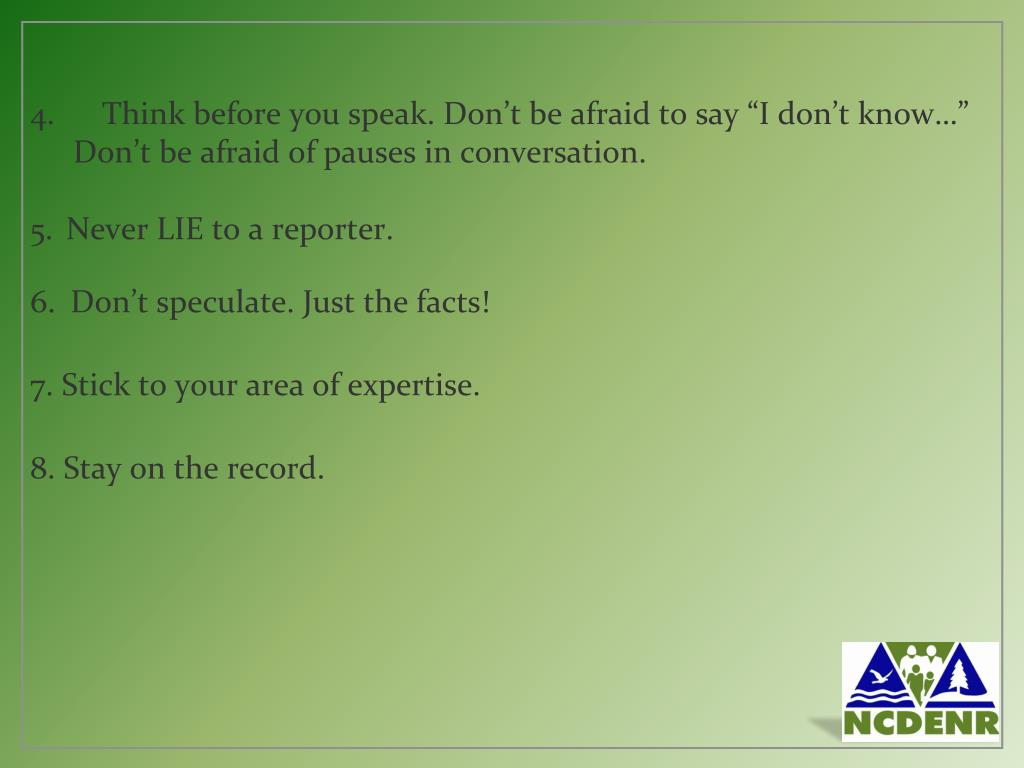 """Think before you speak. Don't be afraid to say """"I don't know…"""" Don't be afraid of pauses in conversation."""