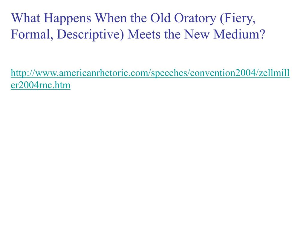 What Happens When the Old Oratory (Fiery, Formal, Descriptive) Meets the New Medium?