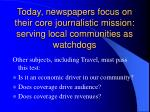 today newspapers focus on their core journalistic mission serving local communities as watchdogs