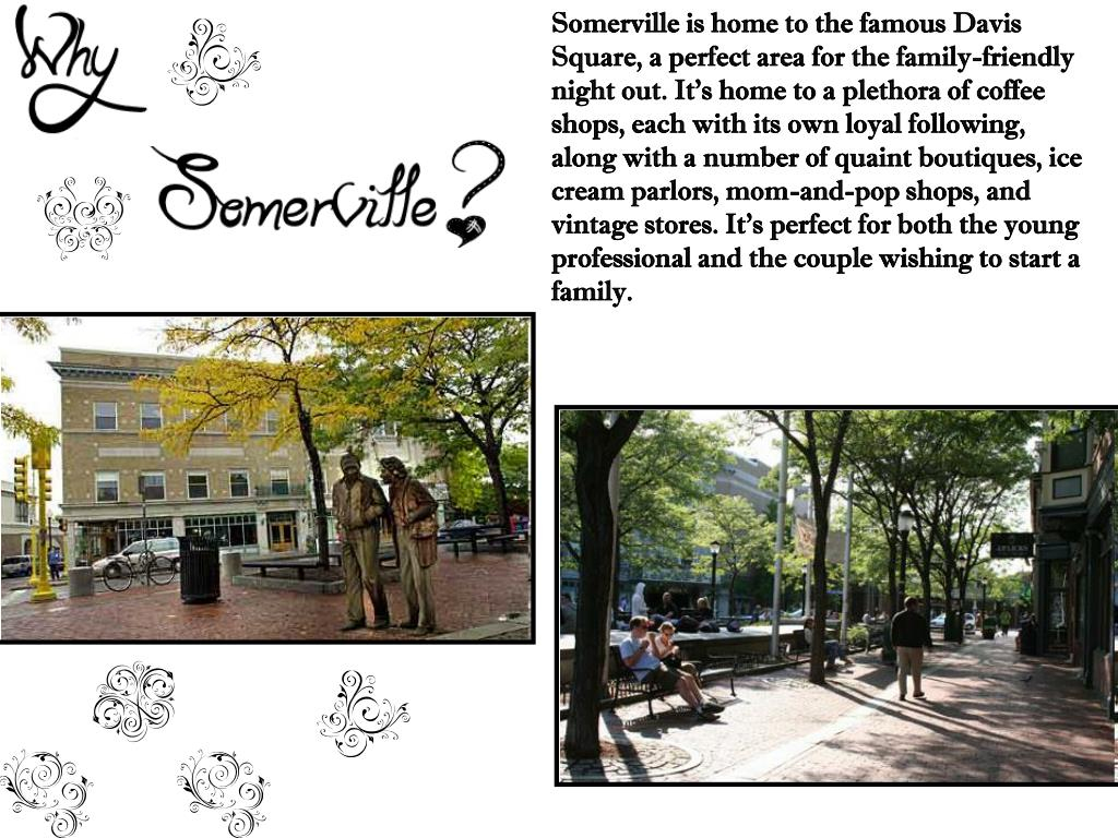 Somerville is home to the famous Davis Square, a perfect area for the family-friendly night out. It's home to a plethora of coffee shops, each with its own loyal following, along with a number of quaint boutiques, ice cream parlors, mom-and-pop shops, and vintage stores. It's perfect for both the young professional and the couple wishing to start a family.