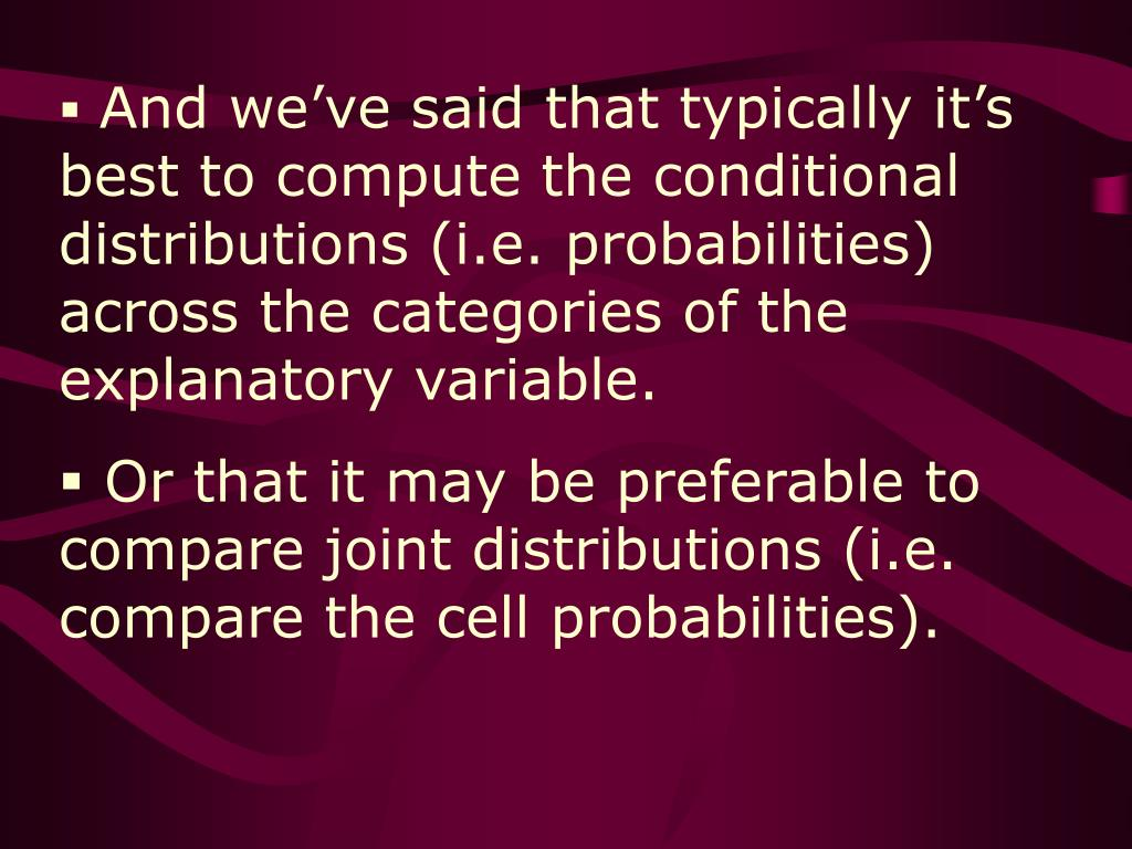 And we've said that typically it's best to compute the conditional distributions (i.e. probabilities) across the categories of the explanatory variable.