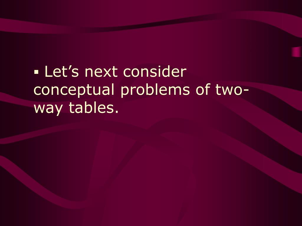 Let's next consider conceptual problems of two-way tables.