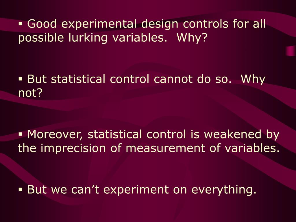 Good experimental design controls for all possible lurking variables.  Why?
