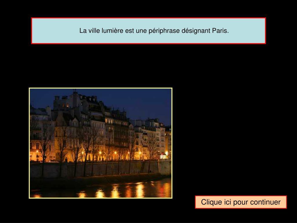 La ville lumière est une périphrase désignant Paris.
