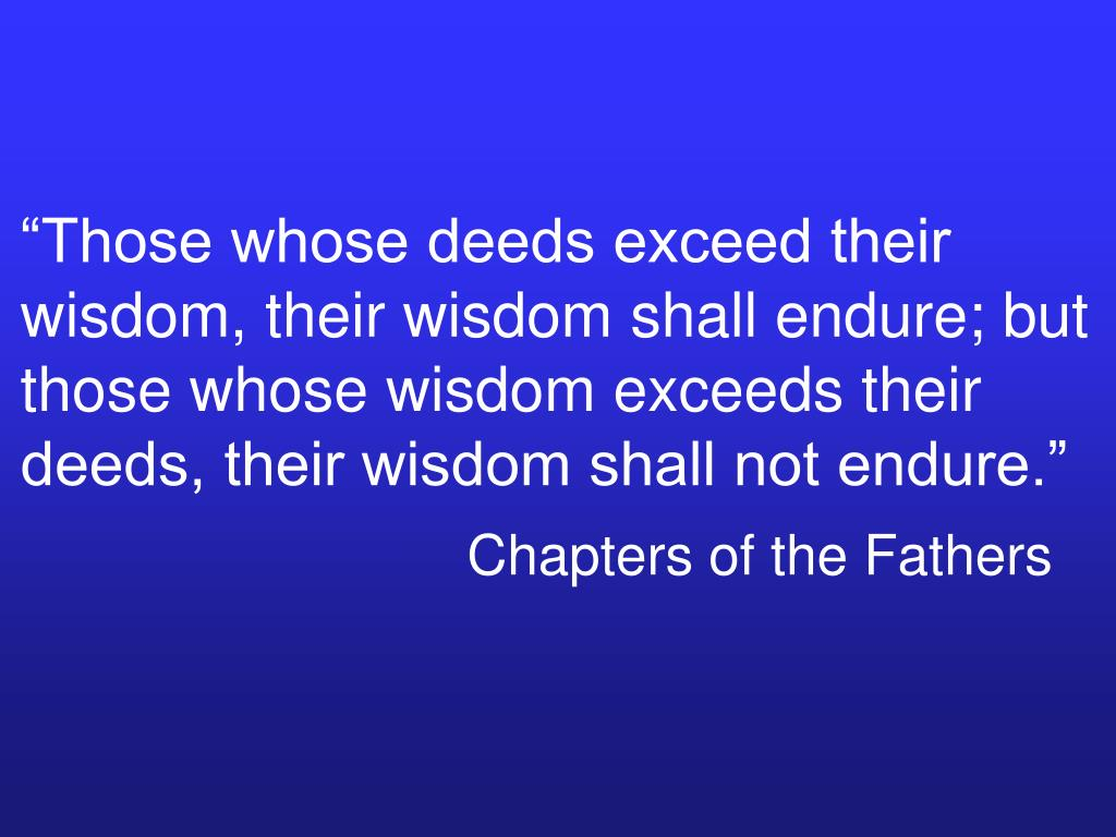 """""""Those whose deeds exceed their wisdom, their wisdom shall endure; but those whose wisdom exceeds their deeds, their wisdom shall not endure."""""""