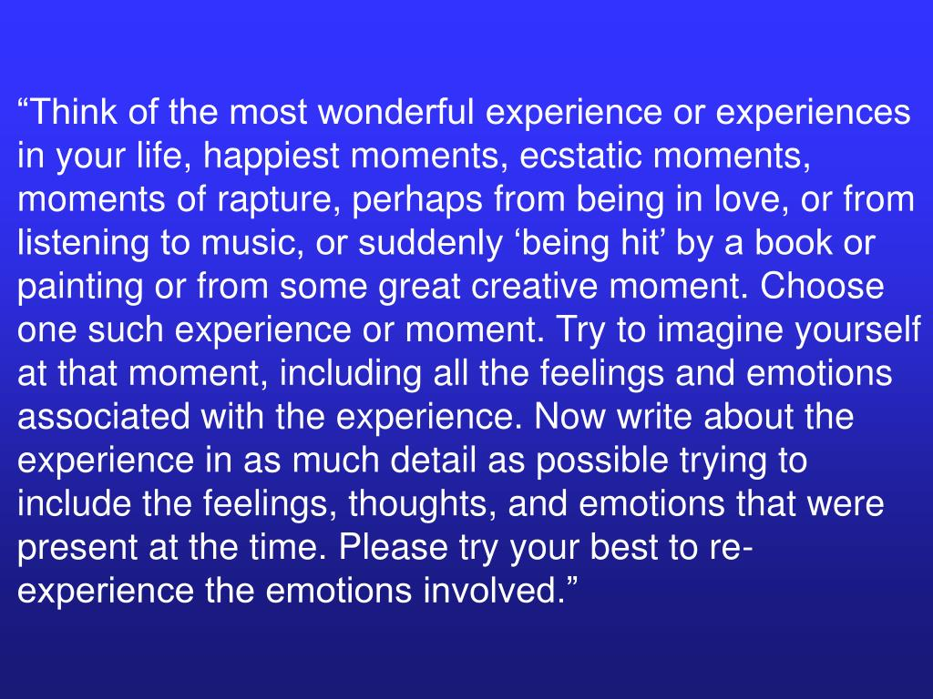 """""""Think of the most wonderful experience or experiences in your life, happiest moments, ecstatic moments, moments of rapture, perhaps from being in love, or from listening to music, or suddenly 'being hit' by a book or painting or from some great creative moment. Choose one such experience or moment. Try to imagine yourself at that moment, including all the feelings and emotions associated with the experience. Now write about the experience in as much detail as possible trying to include the feelings, thoughts, and emotions that were present at the time. Please try your best to re-experience the emotions involved."""""""