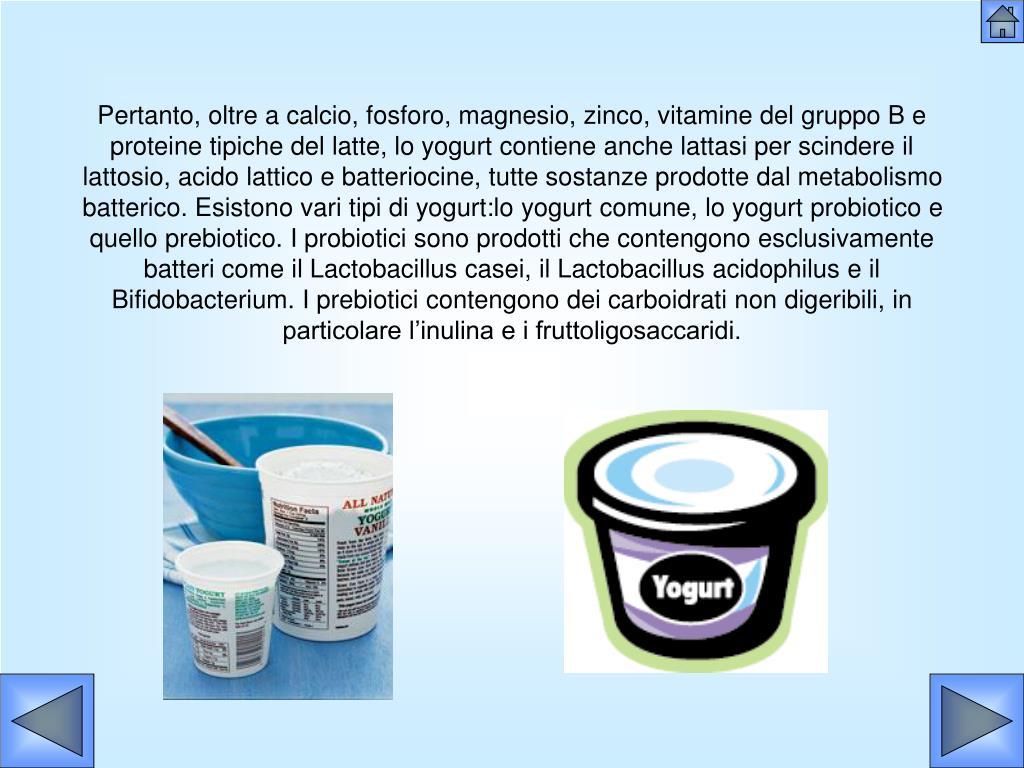 Pertanto, oltre a calcio, fosforo, magnesio, zinco, vitamine del gruppo B e proteine tipiche del latte, lo yogurt contiene anche lattasi per scindere il lattosio, acido lattico e batteriocine, tutte sostanze prodotte dal metabolismo batterico. Esistono vari tipi di yogurt:lo yogurt comune, lo yogurt probiotico e quello prebiotico. I probiotici sono prodotti che contengono esclusivamente batteri come il Lactobacillus casei, il Lactobacillus acidophilus e il Bifidobacterium. I prebiotici contengono dei carboidrati non digeribili, in particolare l'inulina e i fruttoligosaccaridi.