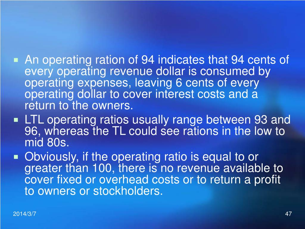 An operating ration of 94 indicates that 94 cents of every operating revenue dollar is consumed by operating expenses, leaving 6 cents of every operating dollar to cover interest costs and a return to the owners.