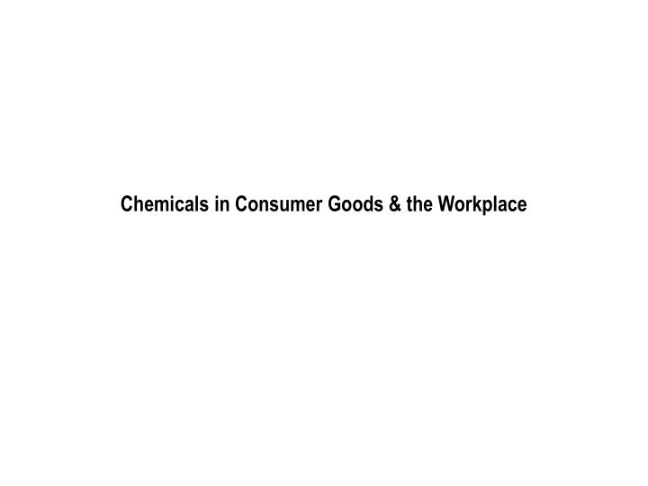 chemicals in consumer goods the workplace n.