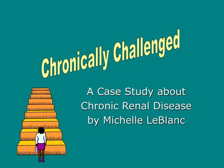 a case study about chronic renal disease by michelle leblanc n.