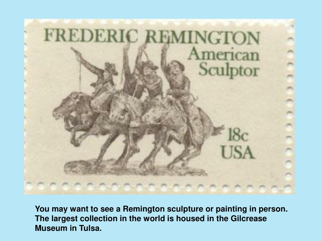 You may want to see a Remington sculpture or painting in person.  The largest collection in the world is housed in the Gilcrease Museum in Tulsa.