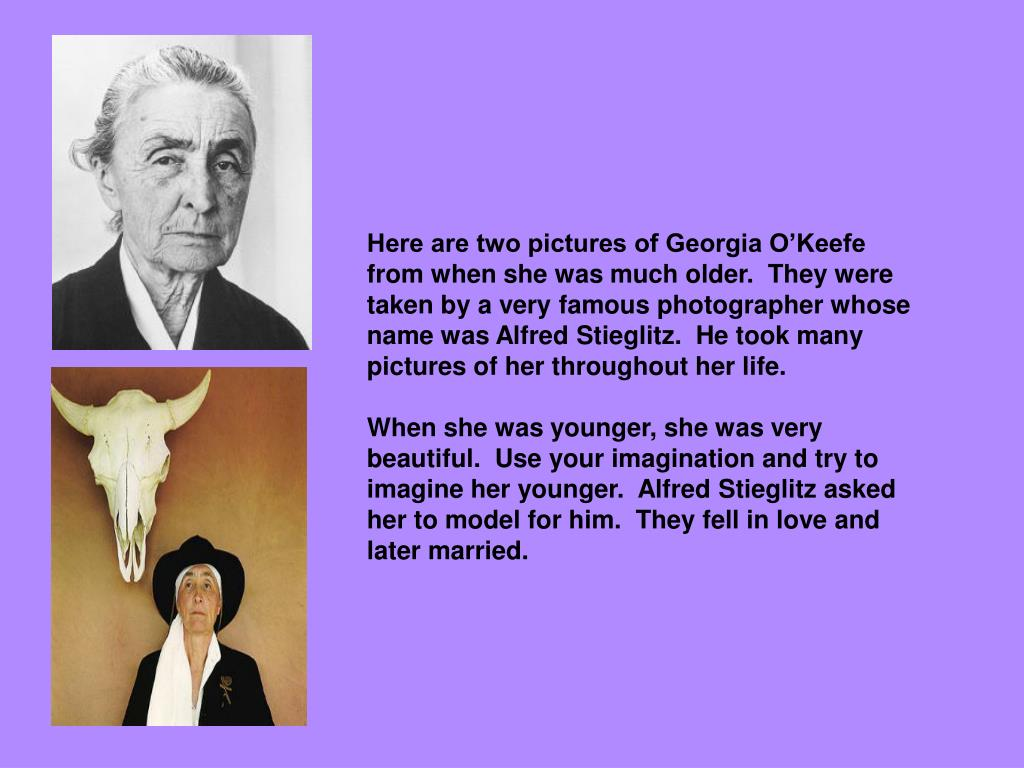Here are two pictures of Georgia O'Keefe from when she was much older.  They were taken by a very famous photographer whose name was Alfred Stieglitz.  He took many pictures of her throughout her life.