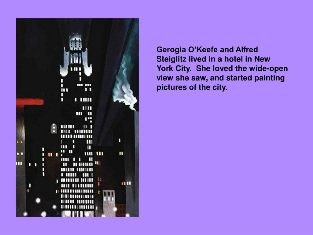 Gerogia O'Keefe and Alfred Steiglitz lived in a hotel in New York City.  She loved the wide-open view she saw, and started painting pictures of the city.