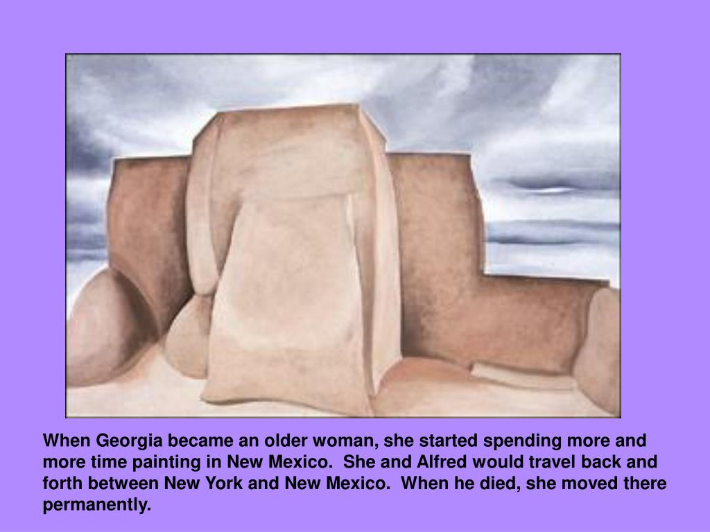 When Georgia became an older woman, she started spending more and more time painting in New Mexico.  She and Alfred would travel back and forth between New York and New Mexico.  When he died, she moved there permanently.