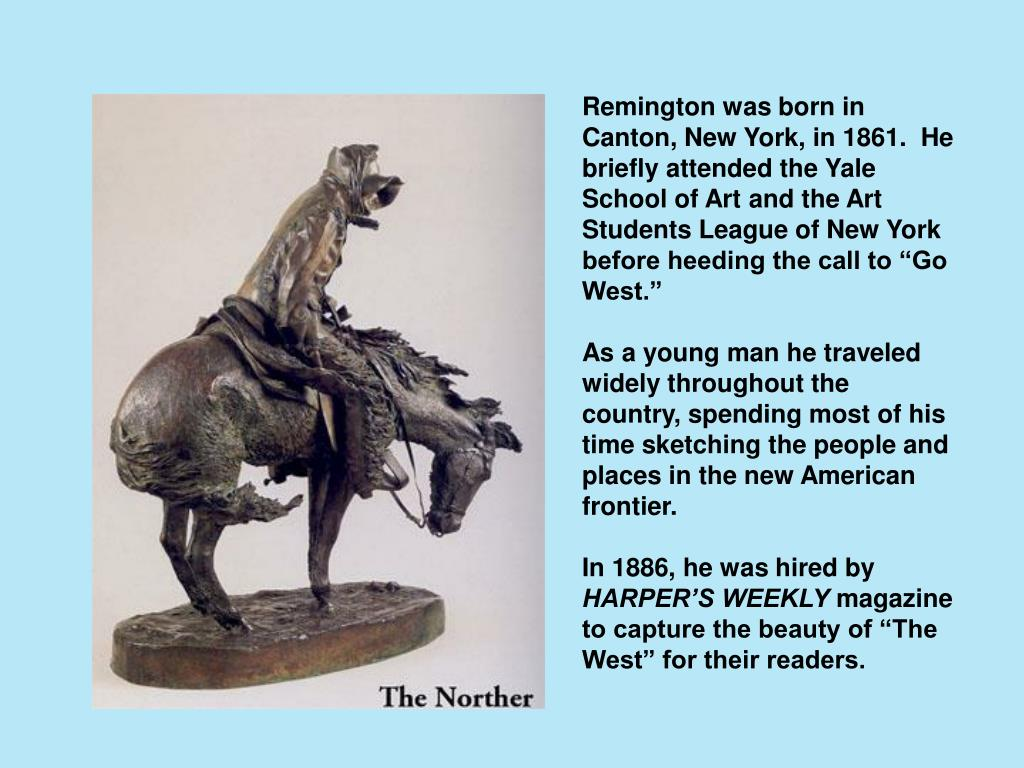 """Remington was born in Canton, New York, in 1861.  He briefly attended the Yale School of Art and the Art Students League of New York before heeding the call to """"Go West."""""""