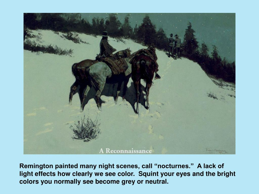 """Remington painted many night scenes, call """"nocturnes.""""  A lack of light effects how clearly we see color.  Squint your eyes and the bright colors you normally see become grey or neutral."""