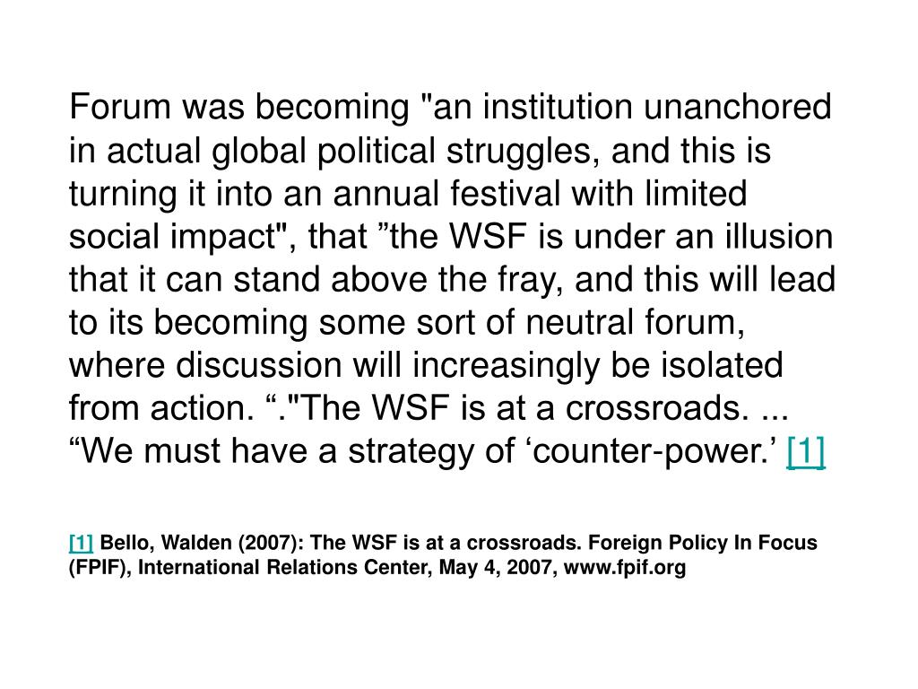 """Forum was becoming """"an institution unanchored in actual global political struggles, and this is turning it into an annual festival with limited social impact"""", that """"the WSF is under an illusion that it can stand above the fray, and this will lead to its becoming some sort of neutral forum, where discussion will increasingly be isolated from action. """".""""The WSF is at a crossroads. ... """"We must have a strategy of 'counter-power.'"""