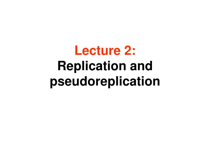 Lecture 2 replication and pseudoreplication