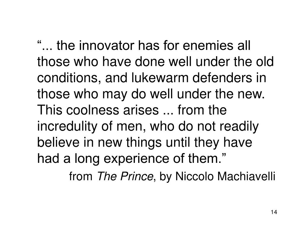"""""""... the innovator has for enemies all those who have done well under the old conditions, and lukewarm defenders in those who may do well under the new. This coolness arises ... from the incredulity of men, who do not readily believe in new things until they have had a long experience of them."""""""