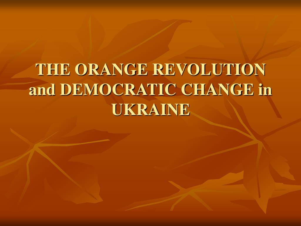 the orange revolution and democratic change in ukraine l.