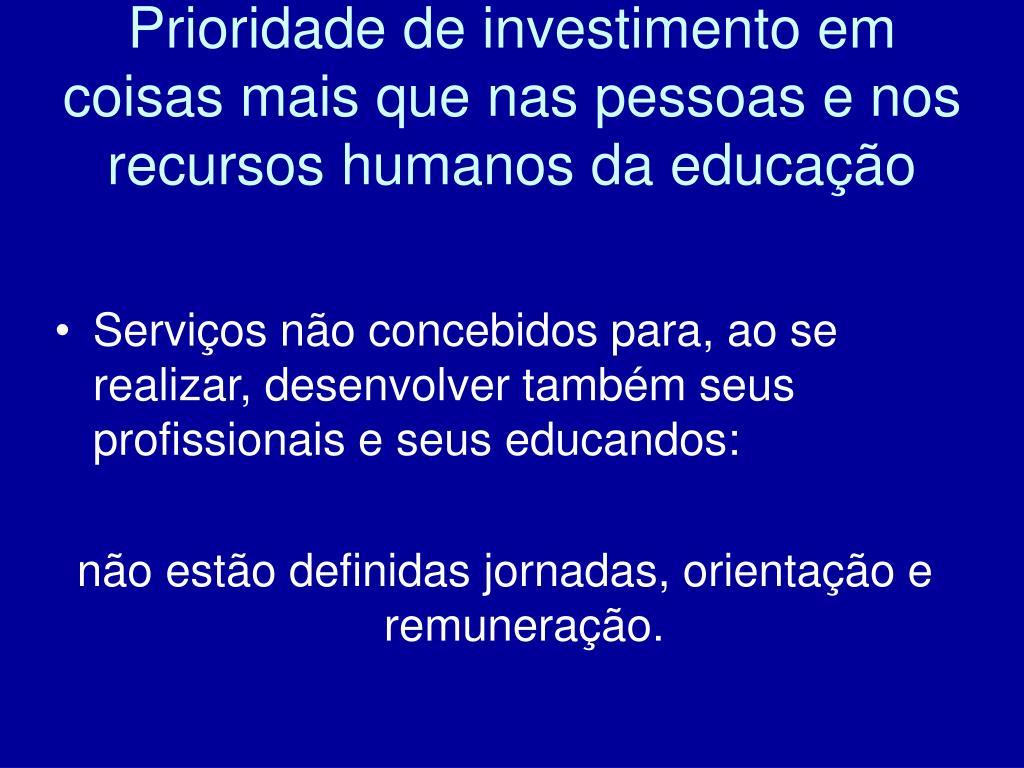 Prioridade de investimento em coisas mais que nas pessoas e nos recursos humanos da educação