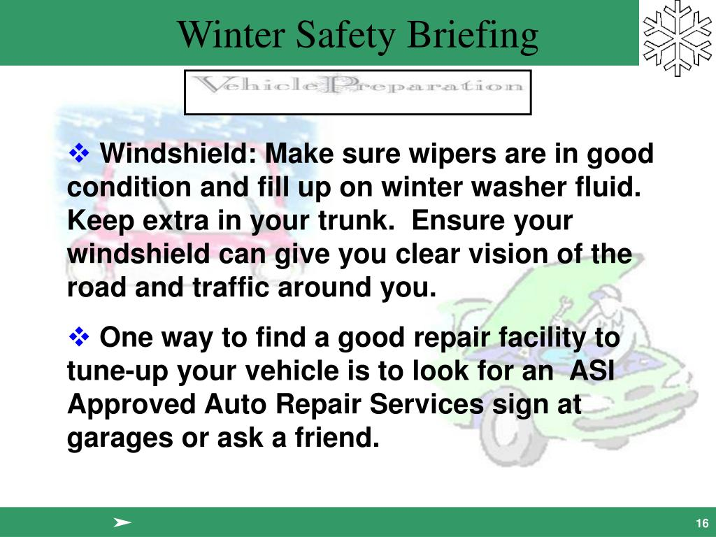 Windshield: Make sure wipers are in good condition and fill up on winter washer fluid.  Keep extra in your trunk.  Ensure your windshield can give you clear vision of the road and traffic around you.